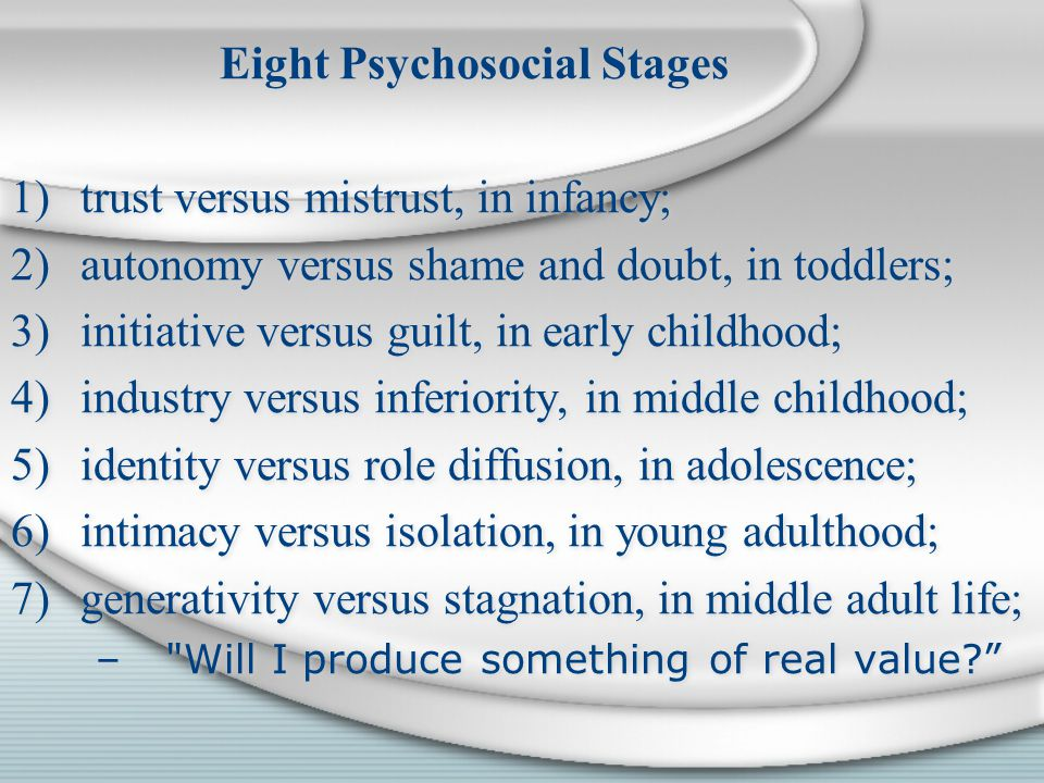 Eight Psychosocial Stages 1)trust versus mistrust, in infancy; 2)autonomy versus shame and doubt, in toddlers; 3)initiative versus guilt, in early childhood; 4)industry versus inferiority, in middle childhood; 5)identity versus role diffusion, in adolescence; 6)intimacy versus isolation, in young adulthood; 7)generativity versus stagnation, in middle adult life; – Will I produce something of real value.