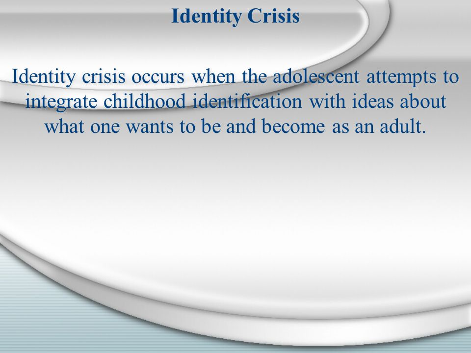 Identity Crisis Identity crisis occurs when the adolescent attempts to integrate childhood identification with ideas about what one wants to be and be