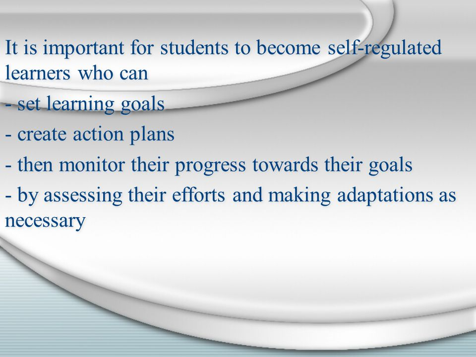 It is important for students to become self-regulated learners who can - set learning goals - create action plans - then monitor their progress towards their goals - by assessing their efforts and making adaptations as necessary It is important for students to become self-regulated learners who can - set learning goals - create action plans - then monitor their progress towards their goals - by assessing their efforts and making adaptations as necessary