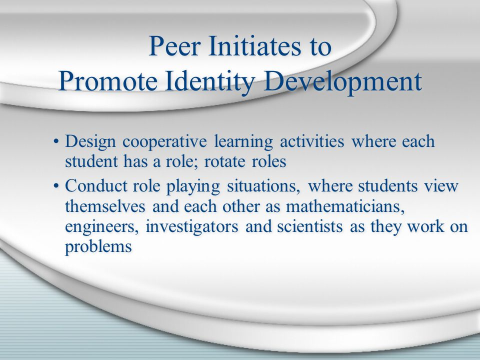 Design cooperative learning activities where each student has a role; rotate roles Conduct role playing situations, where students view themselves and