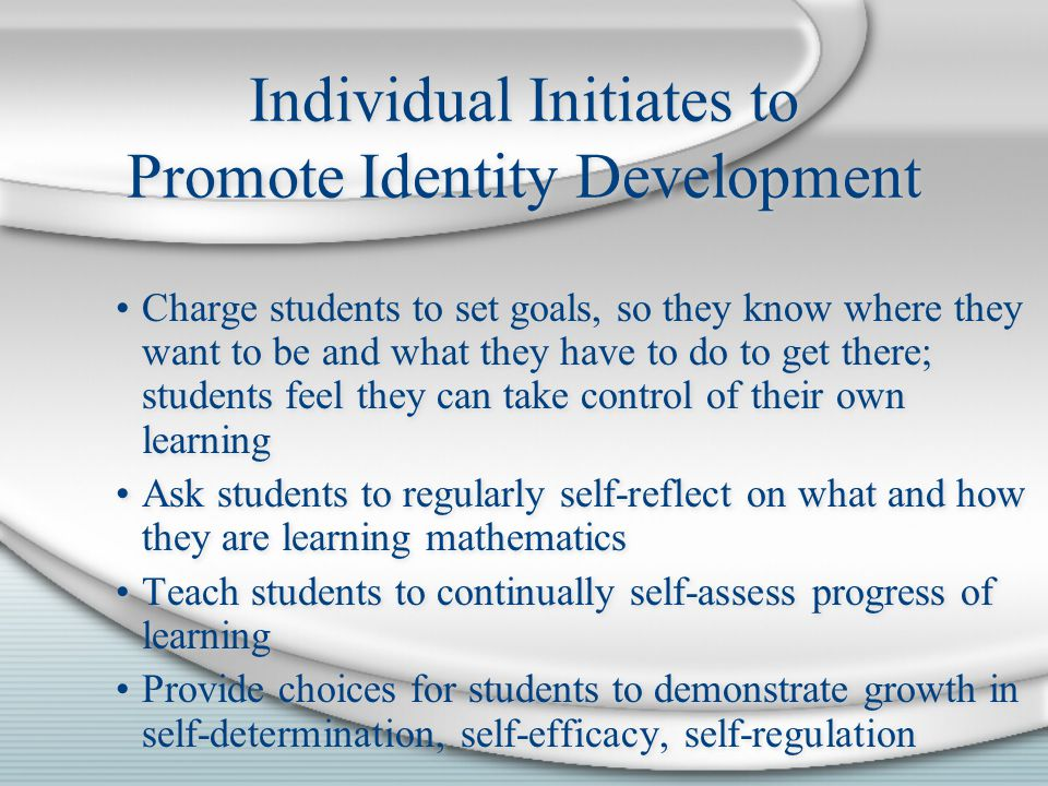 Charge students to set goals, so they know where they want to be and what they have to do to get there; students feel they can take control of their own learning Ask students to regularly self-reflect on what and how they are learning mathematics Teach students to continually self-assess progress of learning Provide choices for students to demonstrate growth in self-determination, self-efficacy, self-regulation Charge students to set goals, so they know where they want to be and what they have to do to get there; students feel they can take control of their own learning Ask students to regularly self-reflect on what and how they are learning mathematics Teach students to continually self-assess progress of learning Provide choices for students to demonstrate growth in self-determination, self-efficacy, self-regulation