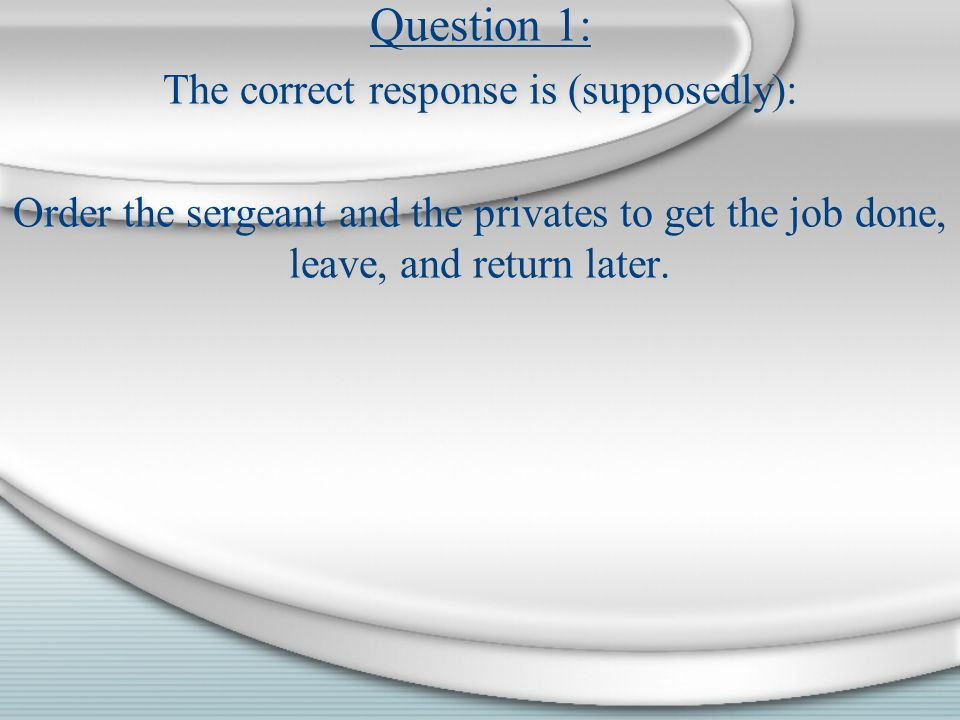 Question 1: The correct response is (supposedly): Order the sergeant and the privates to get the job done, leave, and return later. Question 1: The co