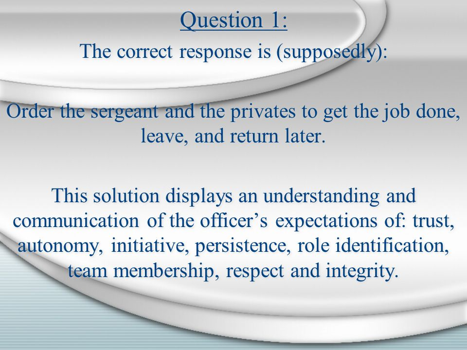 Question 1: The correct response is (supposedly): Order the sergeant and the privates to get the job done, leave, and return later. This solution disp