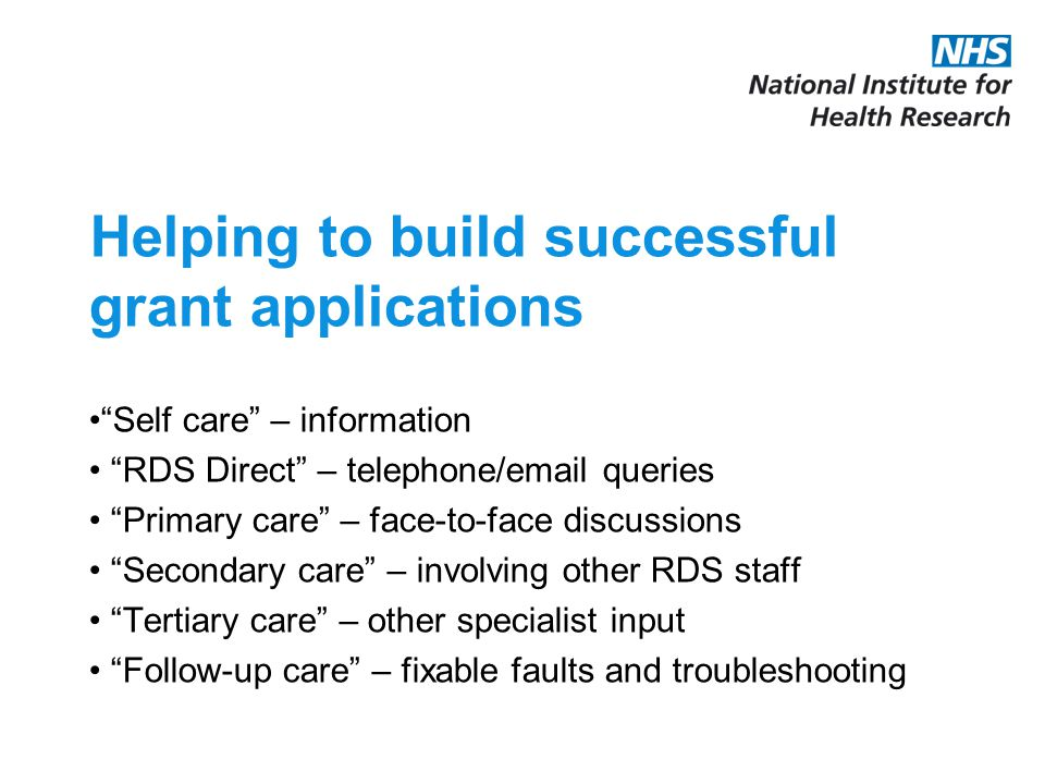 Helping to build successful grant applications Self care – information RDS Direct – telephone/email queries Primary care – face-to-face discussions Secondary care – involving other RDS staff Tertiary care – other specialist input Follow-up care – fixable faults and troubleshooting