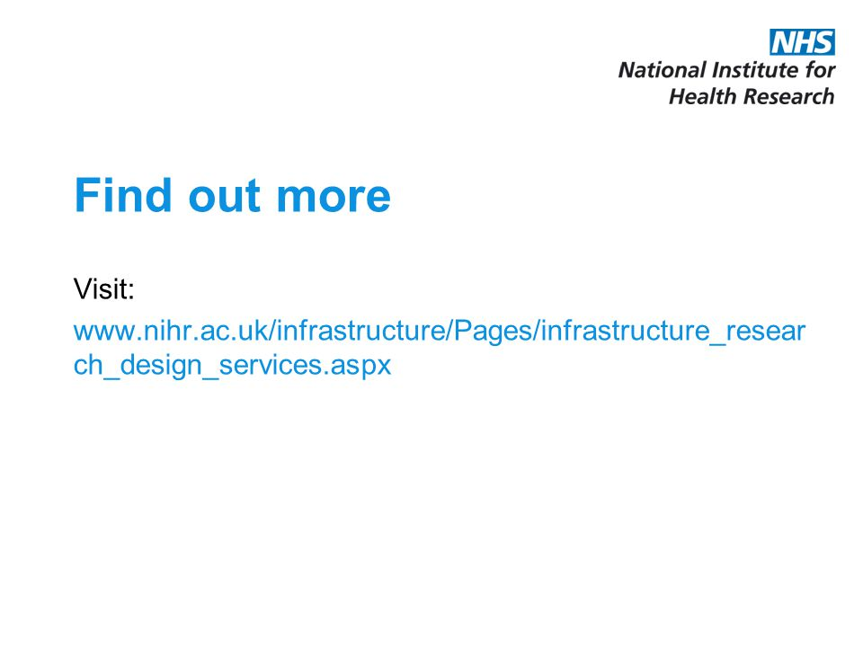 Find out more Visit: www.nihr.ac.uk/infrastructure/Pages/infrastructure_resear ch_design_services.aspx