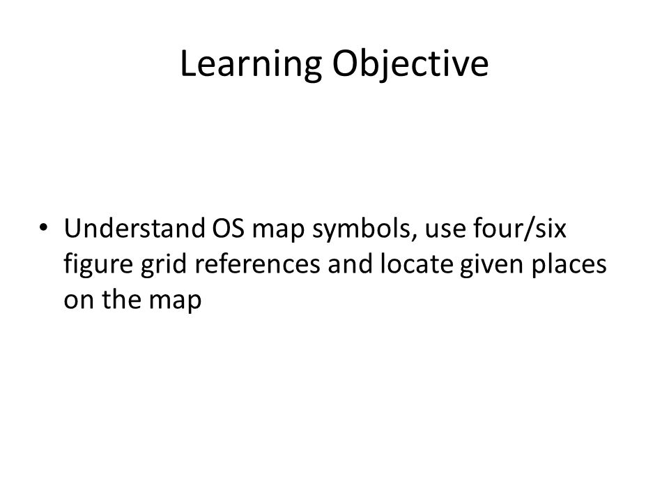 Learning Objective Understand OS map symbols, use four/six figure grid references and locate given places on the map