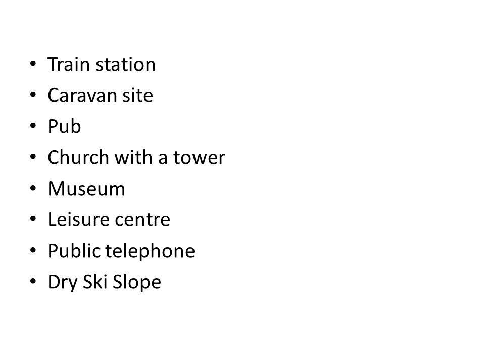 Train station Caravan site Pub Church with a tower Museum Leisure centre Public telephone Dry Ski Slope