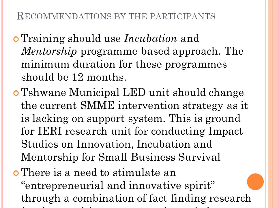 R ECOMMENDATIONS BY THE PARTICIPANTS Training should use Incubation and Mentorship programme based approach.