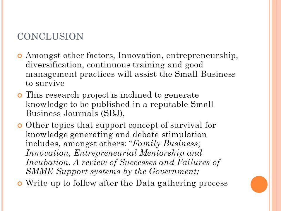 CONCLUSION Amongst other factors, Innovation, entrepreneurship, diversification, continuous training and good management practices will assist the Small Business to survive This research project is inclined to generate knowledge to be published in a reputable Small Business Journals (SBJ), Other topics that support concept of survival for knowledge generating and debate stimulation includes, amongst others: Family Business ; Innovation, Entrepreneurial Mentorship and Incubation, A review of Successes and Failures of SMME Support systems by the Government; Write up to follow after the Data gathering process