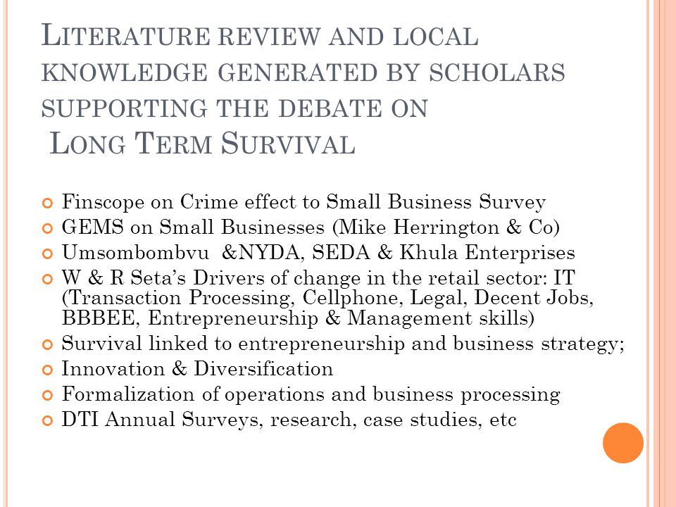L ITERATURE REVIEW AND LOCAL KNOWLEDGE GENERATED BY SCHOLARS SUPPORTING THE DEBATE ON L ONG T ERM S URVIVAL Finscope on Crime effect to Small Business Survey GEMS on Small Businesses (Mike Herrington & Co) Umsombombvu &NYDA, SEDA & Khula Enterprises W & R Setas Drivers of change in the retail sector: IT (Transaction Processing, Cellphone, Legal, Decent Jobs, BBBEE, Entrepreneurship & Management skills) Survival linked to entrepreneurship and business strategy; Innovation & Diversification Formalization of operations and business processing DTI Annual Surveys, research, case studies, etc