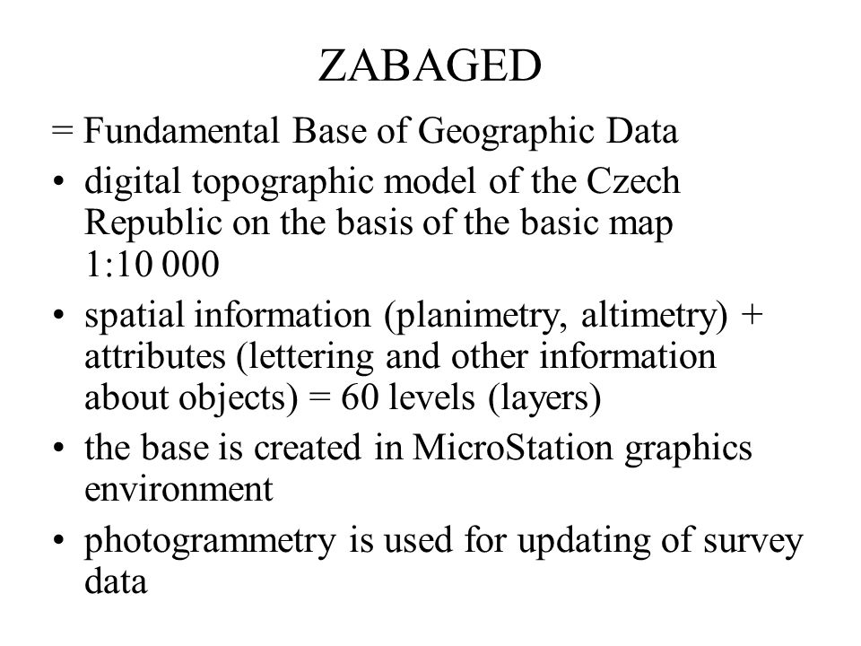 ZABAGED = Fundamental Base of Geographic Data digital topographic model of the Czech Republic on the basis of the basic map 1:10 000 spatial information (planimetry, altimetry) + attributes (lettering and other information about objects) = 60 levels (layers) the base is created in MicroStation graphics environment photogrammetry is used for updating of survey data