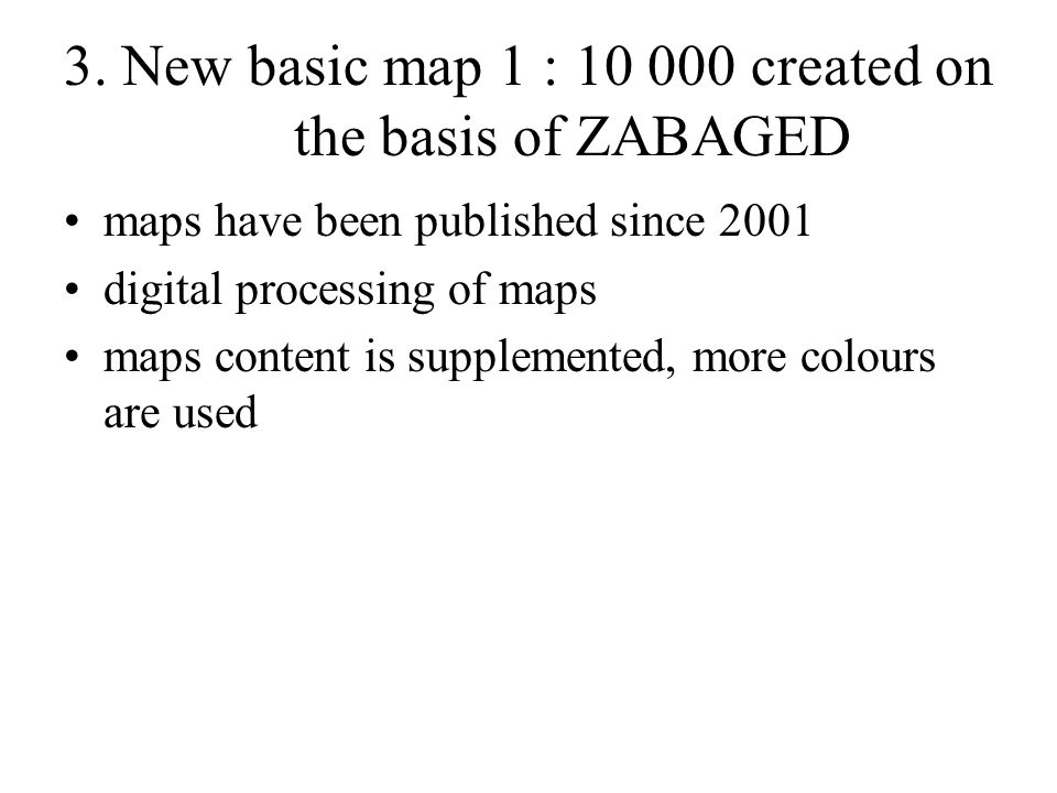 3. New basic map 1 : 10 000 created on the basis of ZABAGED maps have been published since 2001 digital processing of maps maps content is supplemente