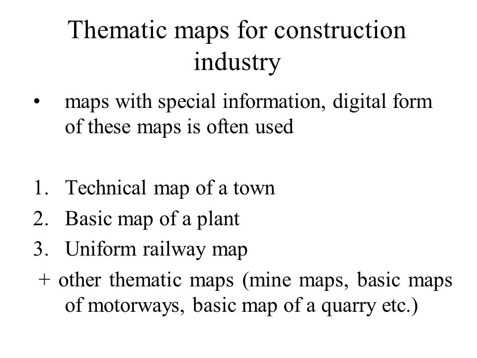 Thematic maps for construction industry maps with special information, digital form of these maps is often used 1.Technical map of a town 2.Basic map of a plant 3.Uniform railway map + other thematic maps (mine maps, basic maps of motorways, basic map of a quarry etc.)