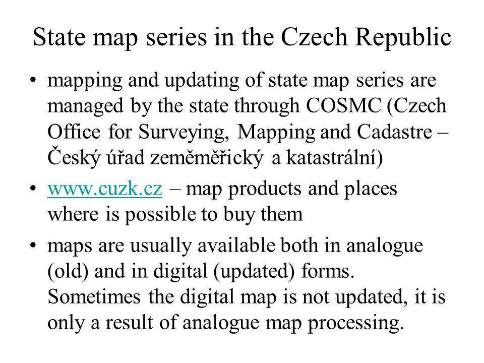 State map series in the Czech Republic mapping and updating of state map series are managed by the state through COSMC (Czech Office for Surveying, Mapping and Cadastre – Český úřad zeměměřický a katastrální) www.cuzk.cz – map products and places where is possible to buy themwww.cuzk.cz maps are usually available both in analogue (old) and in digital (updated) forms.