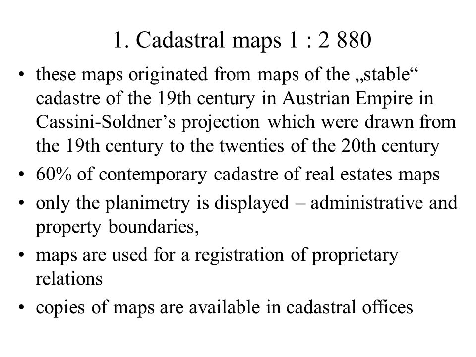 1. Cadastral maps 1 : 2 880 these maps originated from maps of the stable cadastre of the 19th century in Austrian Empire in Cassini-Soldners projecti