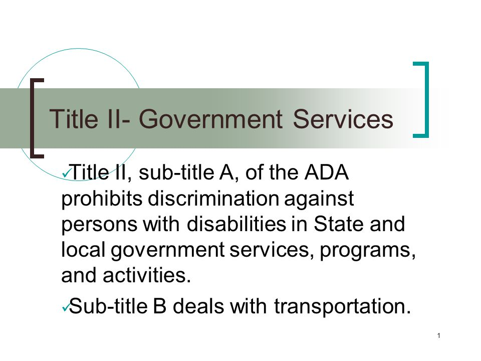 1 Title II- Government Services Title II, sub-title A, of the ADA prohibits discrimination against persons with disabilities in State and local government services, programs, and activities.
