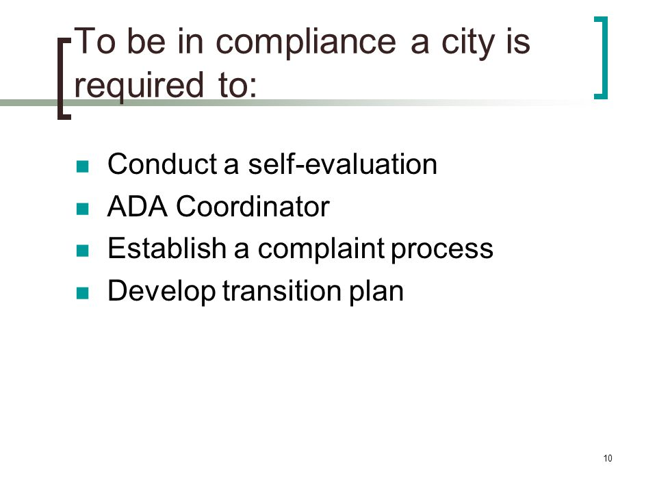 10 To be in compliance a city is required to: Conduct a self-evaluation ADA Coordinator Establish a complaint process Develop transition plan