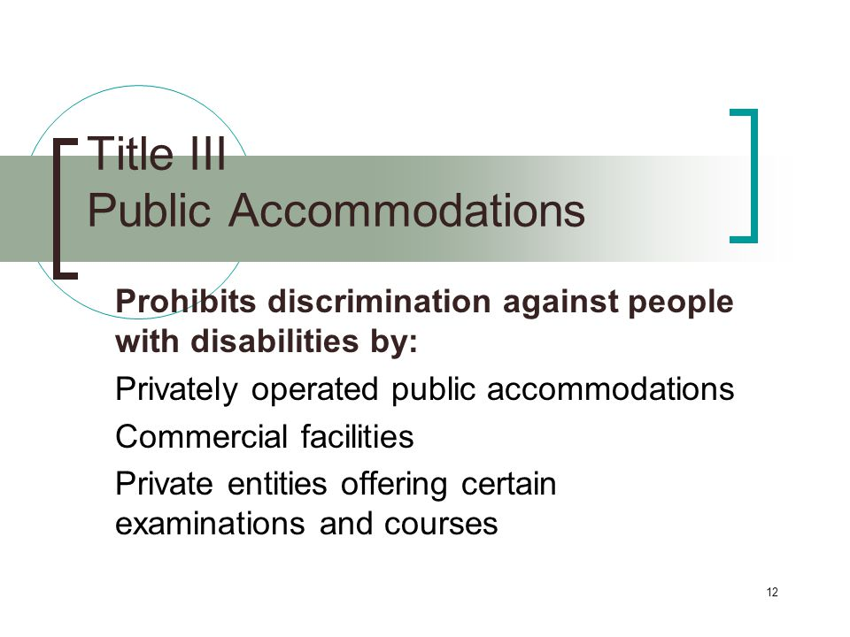 12 Title III Public Accommodations Prohibits discrimination against people with disabilities by: Privately operated public accommodations Commercial facilities Private entities offering certain examinations and courses