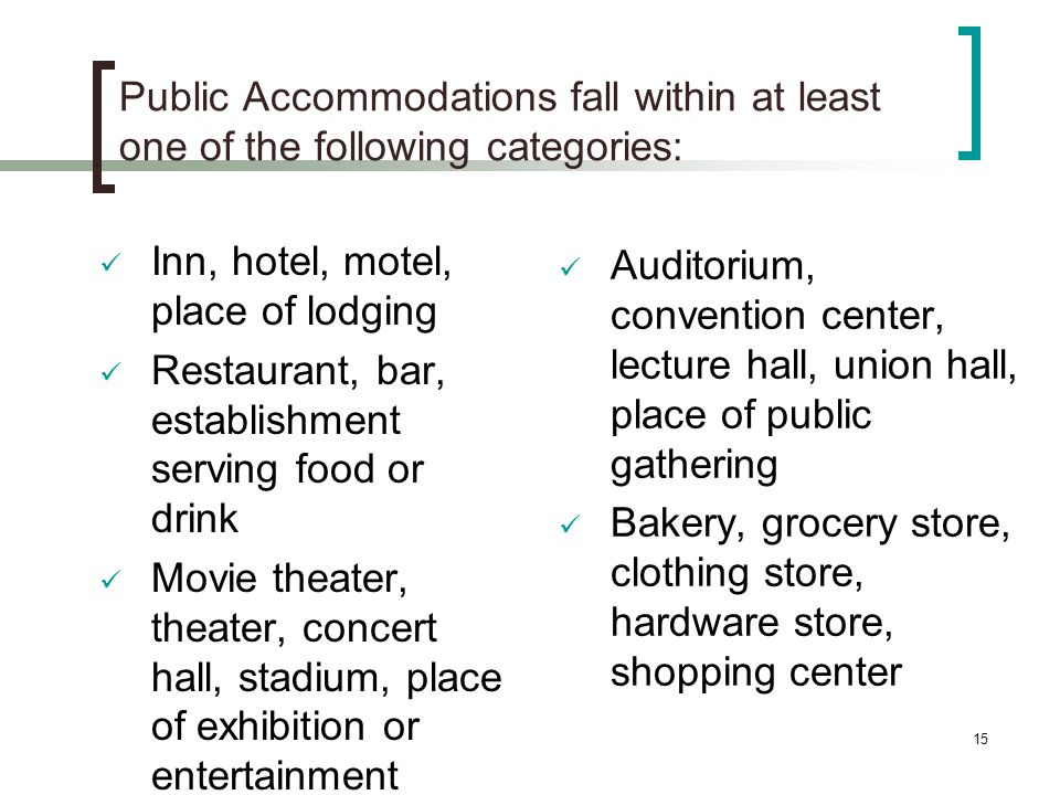 15 Public Accommodations fall within at least one of the following categories: Inn, hotel, motel, place of lodging Restaurant, bar, establishment serving food or drink Movie theater, theater, concert hall, stadium, place of exhibition or entertainment Auditorium, convention center, lecture hall, union hall, place of public gathering Bakery, grocery store, clothing store, hardware store, shopping center
