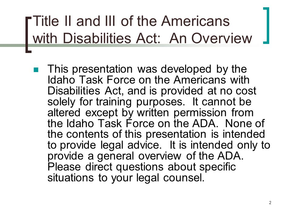 2 Title II and III of the Americans with Disabilities Act: An Overview This presentation was developed by the Idaho Task Force on the Americans with Disabilities Act, and is provided at no cost solely for training purposes.