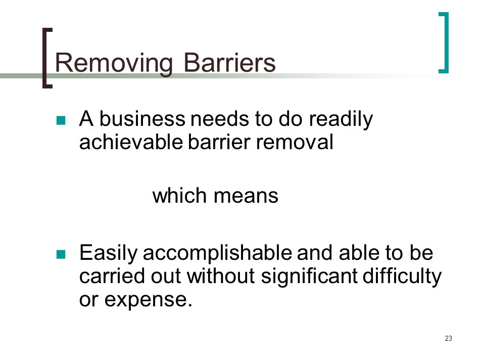 23 Removing Barriers A business needs to do readily achievable barrier removal which means Easily accomplishable and able to be carried out without significant difficulty or expense.