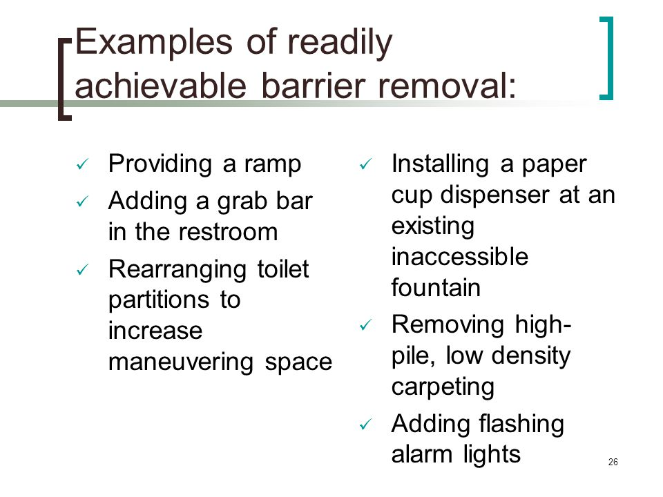 26 Examples of readily achievable barrier removal: Providing a ramp Adding a grab bar in the restroom Rearranging toilet partitions to increase maneuvering space Installing a paper cup dispenser at an existing inaccessible fountain Removing high- pile, low density carpeting Adding flashing alarm lights