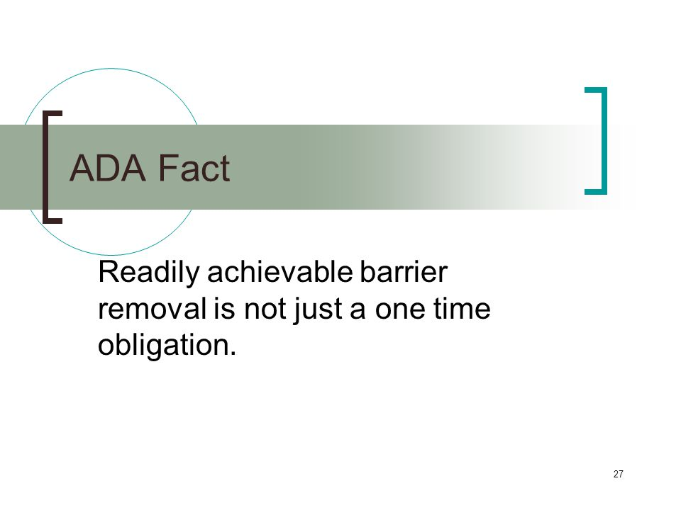 27 ADA Fact Readily achievable barrier removal is not just a one time obligation.