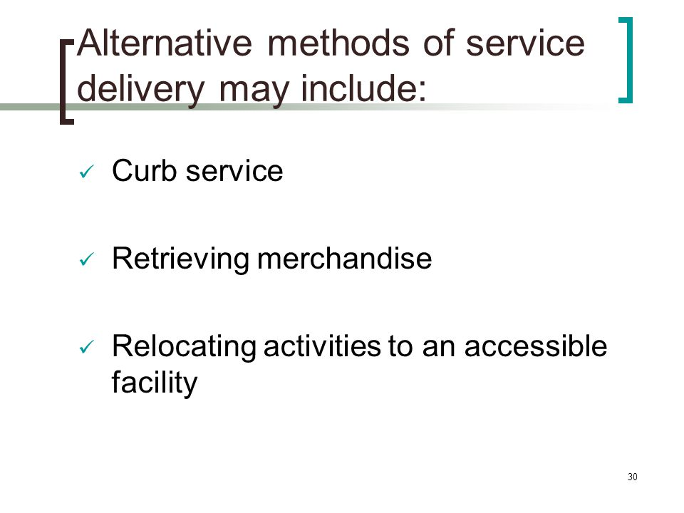 30 Alternative methods of service delivery may include: Curb service Retrieving merchandise Relocating activities to an accessible facility