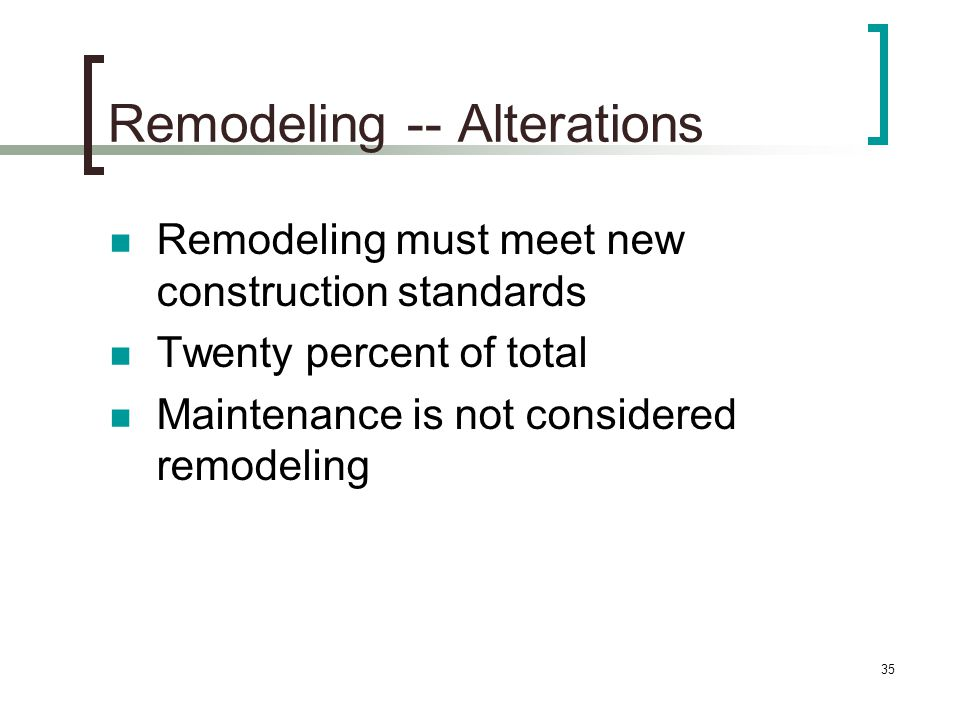 35 Remodeling -- Alterations Remodeling must meet new construction standards Twenty percent of total Maintenance is not considered remodeling