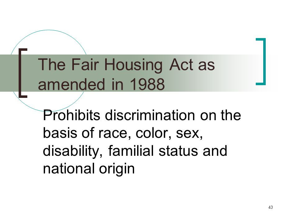 43 The Fair Housing Act as amended in 1988 Prohibits discrimination on the basis of race, color, sex, disability, familial status and national origin