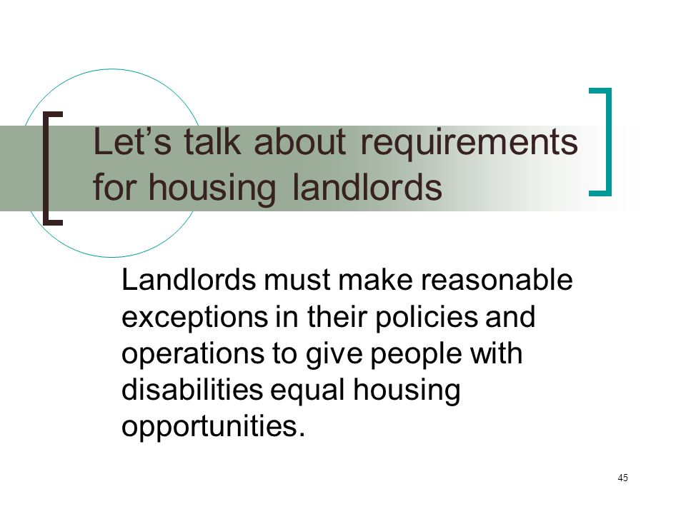45 Lets talk about requirements for housing landlords Landlords must make reasonable exceptions in their policies and operations to give people with disabilities equal housing opportunities.