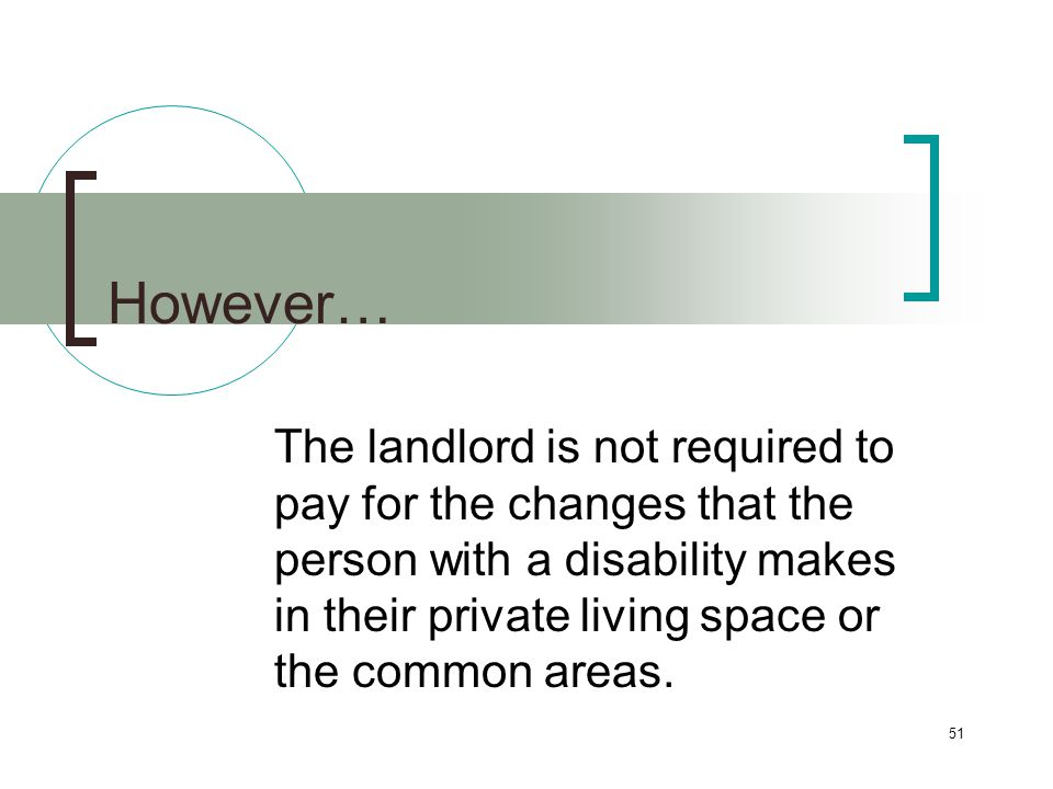 51 However… The landlord is not required to pay for the changes that the person with a disability makes in their private living space or the common areas.