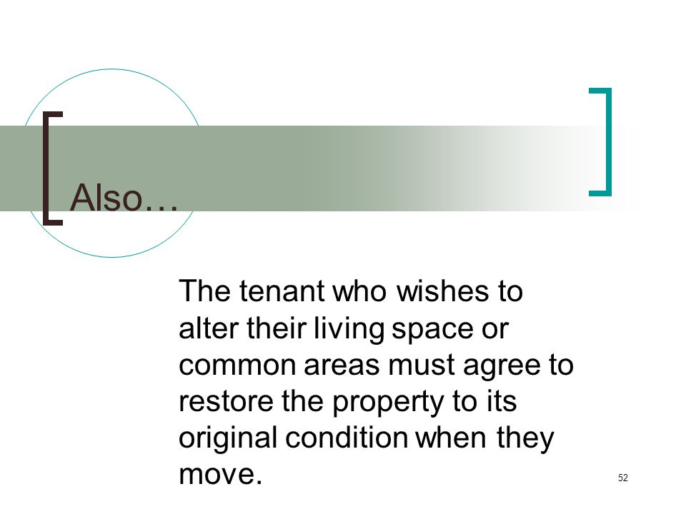 52 Also… The tenant who wishes to alter their living space or common areas must agree to restore the property to its original condition when they move.