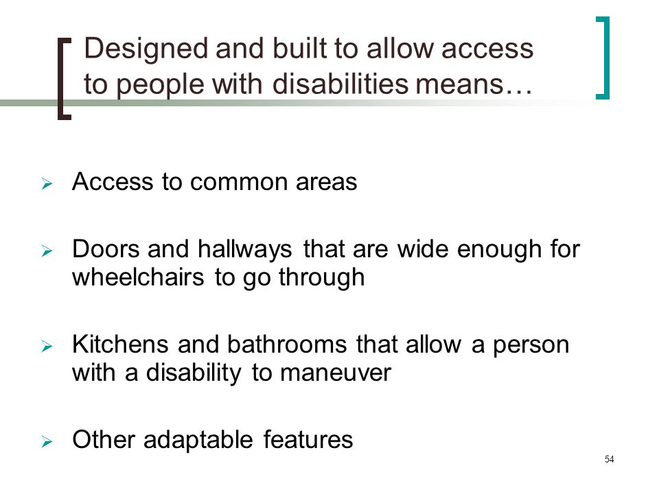 54 Designed and built to allow access to people with disabilities means… Access to common areas Doors and hallways that are wide enough for wheelchairs to go through Kitchens and bathrooms that allow a person with a disability to maneuver Other adaptable features