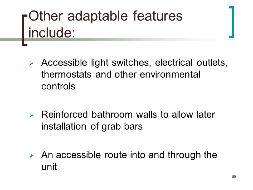 55 Other adaptable features include: Accessible light switches, electrical outlets, thermostats and other environmental controls Reinforced bathroom walls to allow later installation of grab bars An accessible route into and through the unit