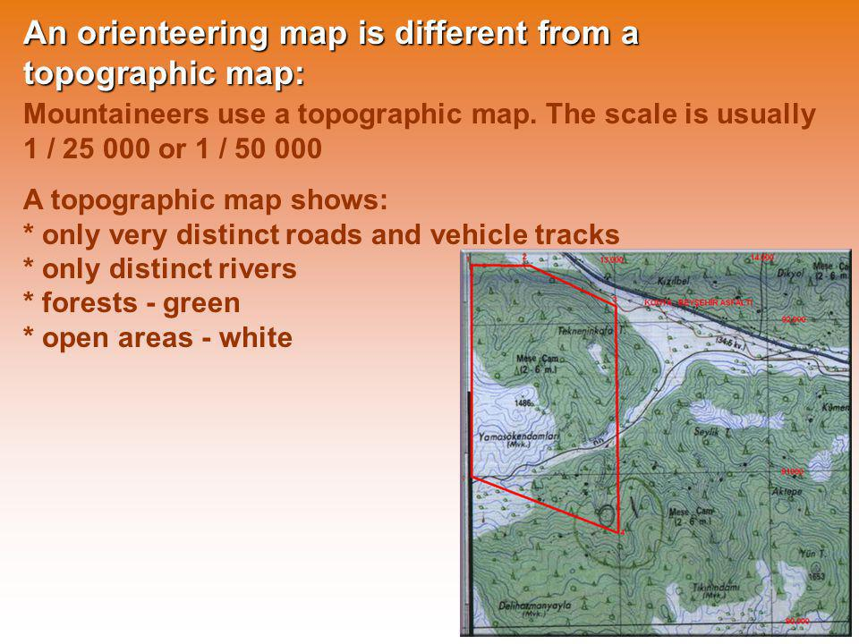 An orienteering map is different from a topographic map: Mountaineers use a topographic map. The scale is usually 1 / 25 000 or 1 / 50 000 A topograph