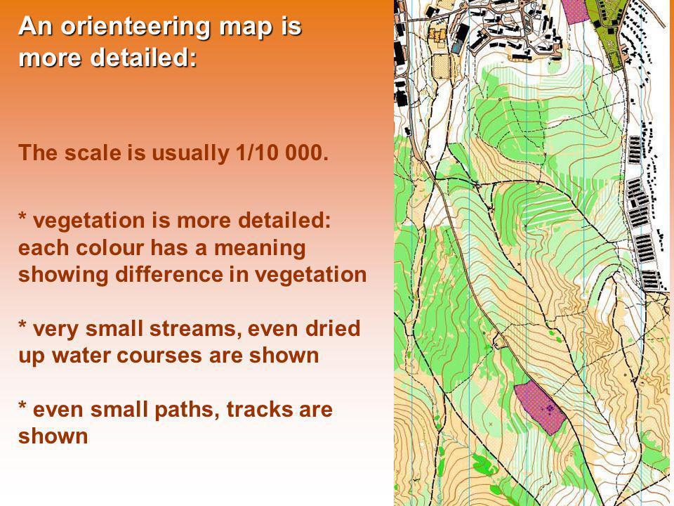 An orienteering map is more detailed: The scale is usually 1/10 000. * vegetation is more detailed: each colour has a meaning showing difference in ve