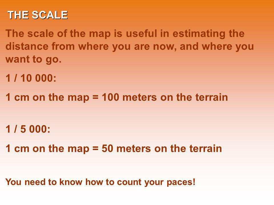 THE SCALE The scale of the map is useful in estimating the distance from where you are now, and where you want to go. 1 / 10 000: 1 cm on the map = 10