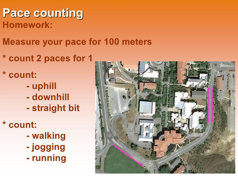 Pace counting Homework: Measure your pace for 100 meters * count 2 paces for 1 * count: - uphill - downhill - straight bit * count: - walking - joggin