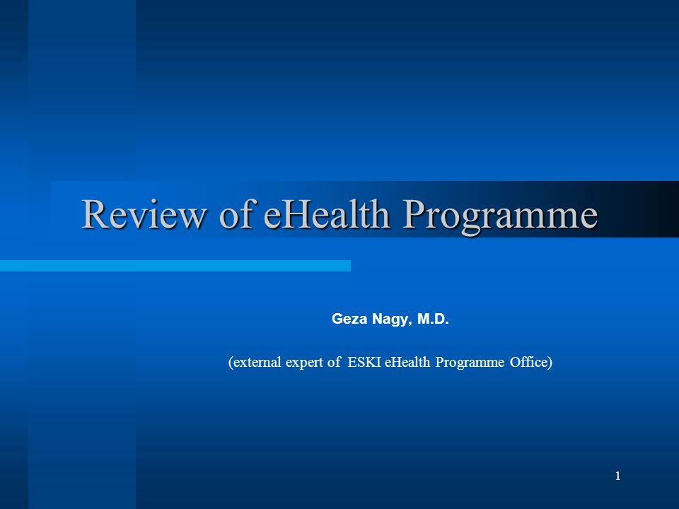 1 Review of eHealth Programme Geza Nagy, M.D. (external expert of ESKI eHealth Programme Office)