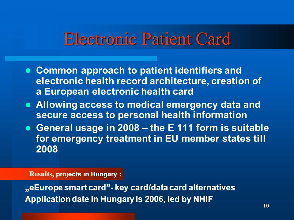 10 Electronic Patient Card Common approach to patient identifiers and electronic health record architecture, creation of a European electronic health card Allowing access to medical emergency data and secure access to personal health information General usage in 2008 – the E 111 form is suitable for emergency treatment in EU member states till 2008 Results, projects in Hungary : eEurope smart card- key card/data card alternatives Application date in Hungary is 2006, led by NHIF