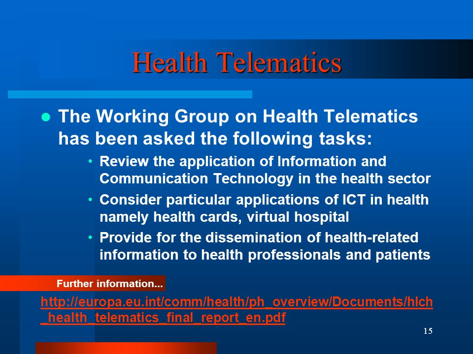 15 Health Telematics The Working Group on Health Telematics has been asked the following tasks: Review the application of Information and Communication Technology in the health sector Consider particular applications of ICT in health namely health cards, virtual hospital Provide for the dissemination of health-related information to health professionals and patients Further information...