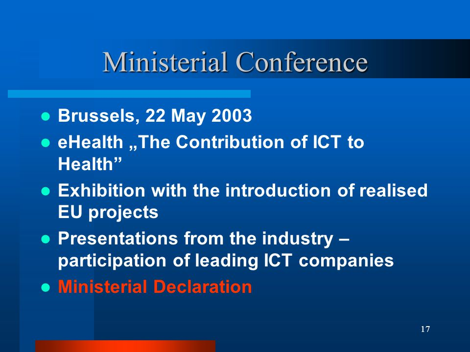 17 Ministerial Conference Brussels, 22 May 2003 eHealth The Contribution of ICT to Health Exhibition with the introduction of realised EU projects Presentations from the industry – participation of leading ICT companies Ministerial Declaration
