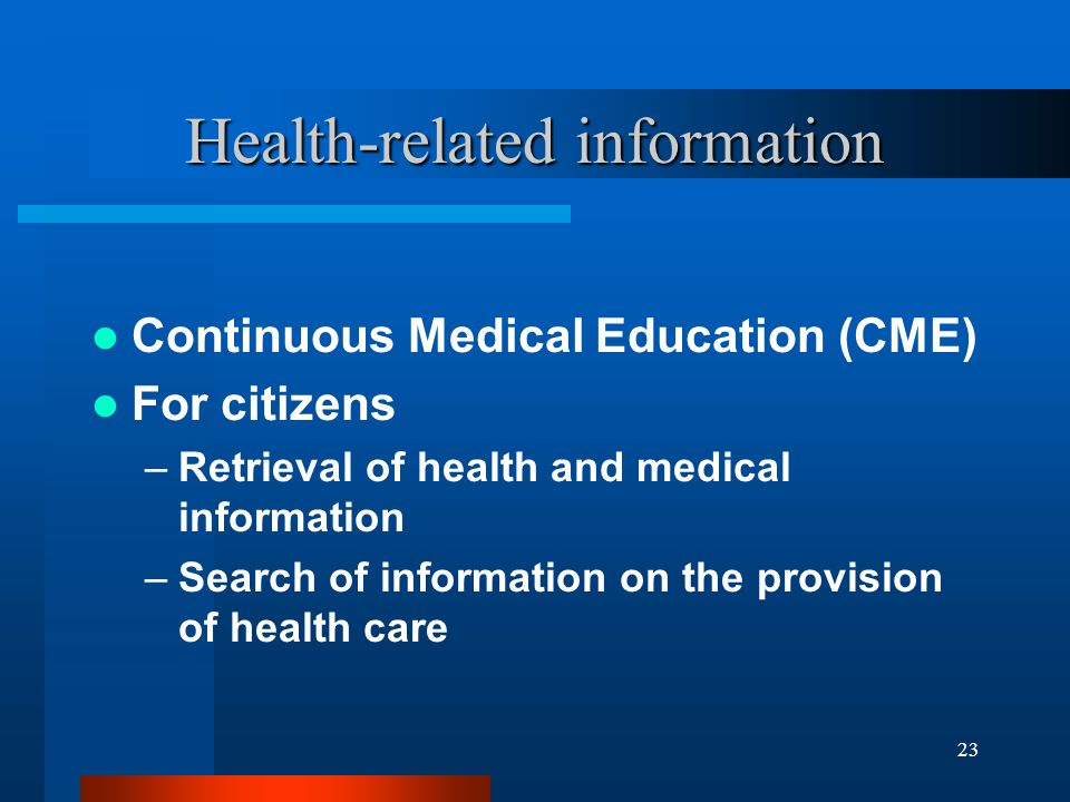 23 Health-related information Continuous Medical Education (CME) For citizens –Retrieval of health and medical information –Search of information on the provision of health care