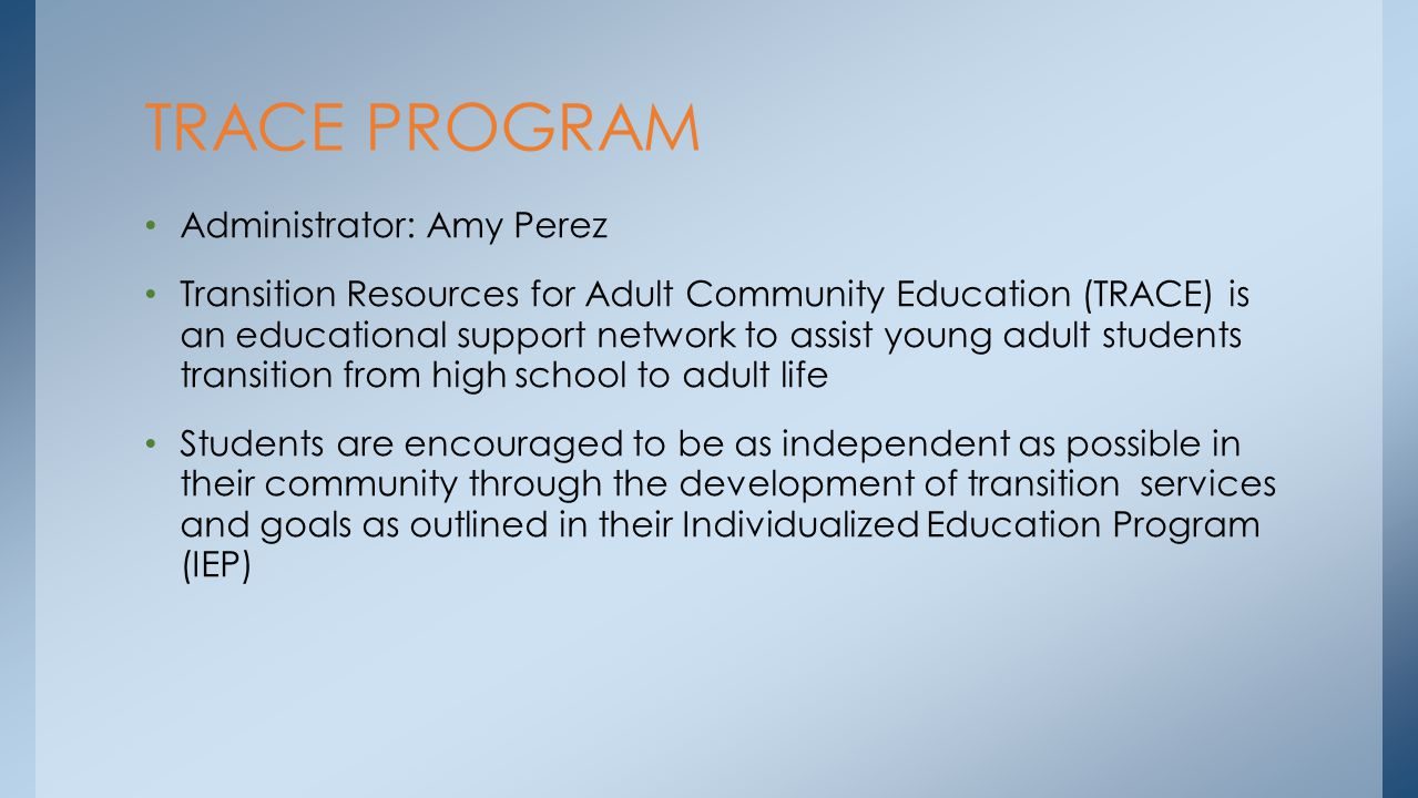 Administrator: Amy Perez Transition Resources for Adult Community Education (TRACE) is an educational support network to assist young adult students t