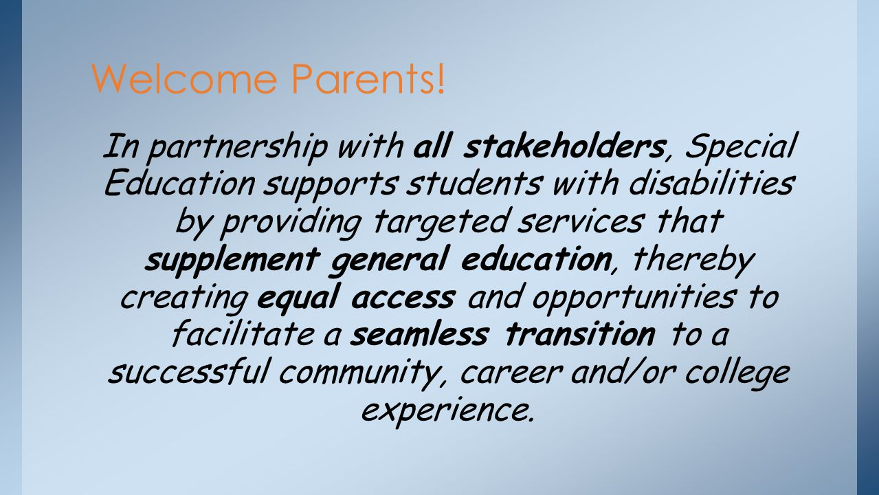 In partnership with all stakeholders, Special Education supports students with disabilities by providing targeted services that supplement general education, thereby creating equal access and opportunities to facilitate a seamless transition to a successful community, career and/or college experience.