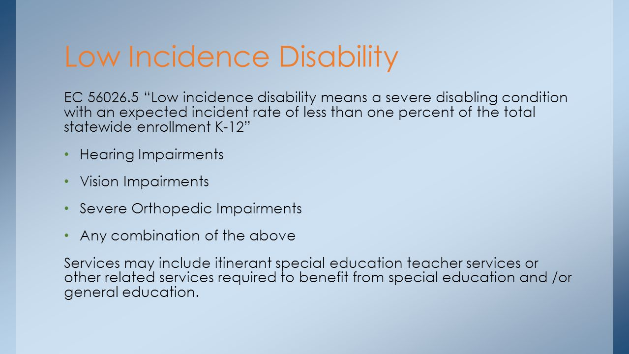 EC 56026.5 Low incidence disability means a severe disabling condition with an expected incident rate of less than one percent of the total statewide enrollment K-12 Hearing Impairments Vision Impairments Severe Orthopedic Impairments Any combination of the above Services may include itinerant special education teacher services or other related services required to benefit from special education and /or general education.