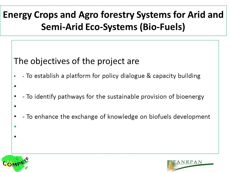 Energy Crops and Agro forestry Systems for Arid and Semi-Arid Eco-Systems (Bio-Fuels) The objectives of the project are - To establish a platform for policy dialogue & capacity building - To identify pathways for the sustainable provision of bioenergy - To enhance the exchange of knowledge on biofuels development