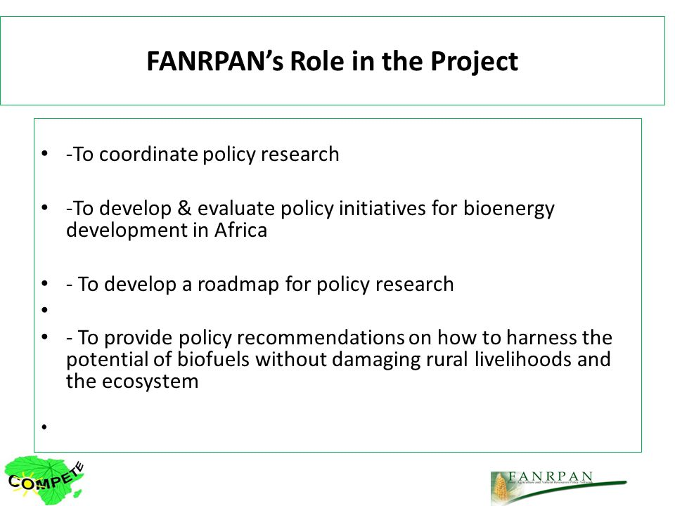 FANRPANs Role in the Project -To coordinate policy research -To develop & evaluate policy initiatives for bioenergy development in Africa - To develop a roadmap for policy research - To provide policy recommendations on how to harness the potential of biofuels without damaging rural livelihoods and the ecosystem