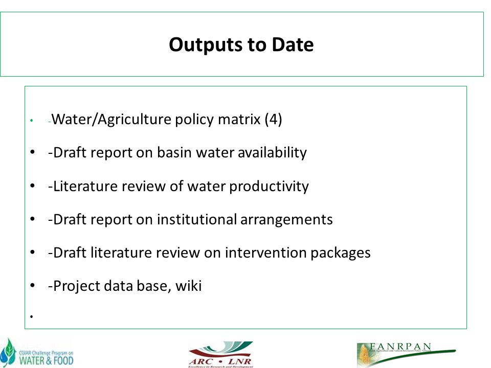Outputs to Date - Water/Agriculture policy matrix (4) -Draft report on basin water availability -Literature review of water productivity -Draft report on institutional arrangements -Draft literature review on intervention packages -Project data base, wiki